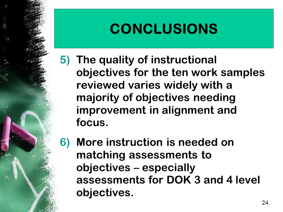 24 CONCLUSIONS 5)The quality of instructional objectives for the ten work samples reviewed varies widely with a majority of objectives needing improvement in alignment and focus.