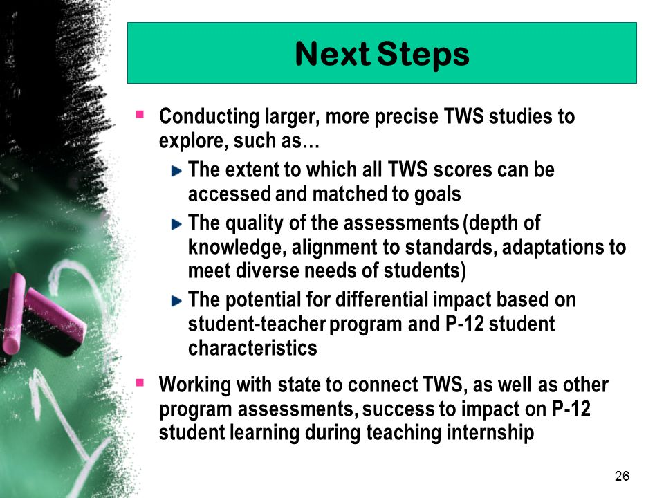 26 Next Steps  Conducting larger, more precise TWS studies to explore, such as… The extent to which all TWS scores can be accessed and matched to goals The quality of the assessments (depth of knowledge, alignment to standards, adaptations to meet diverse needs of students) The potential for differential impact based on student-teacher program and P-12 student characteristics  Working with state to connect TWS, as well as other program assessments, success to impact on P-12 student learning during teaching internship