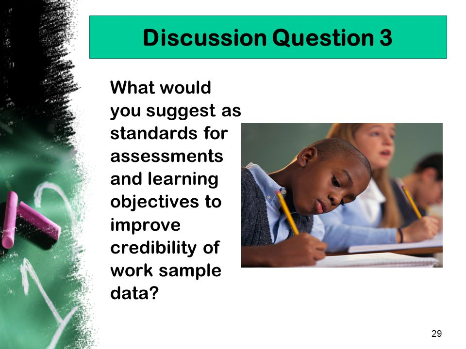29 Discussion Question 3 What would you suggest as standards for assessments and learning objectives to improve credibility of work sample data?