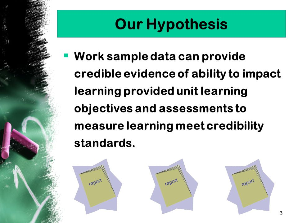 3 Our Hypothesis  Work sample data can provide credible evidence of ability to impact learning provided unit learning objectives and assessments to measure learning meet credibility standards.