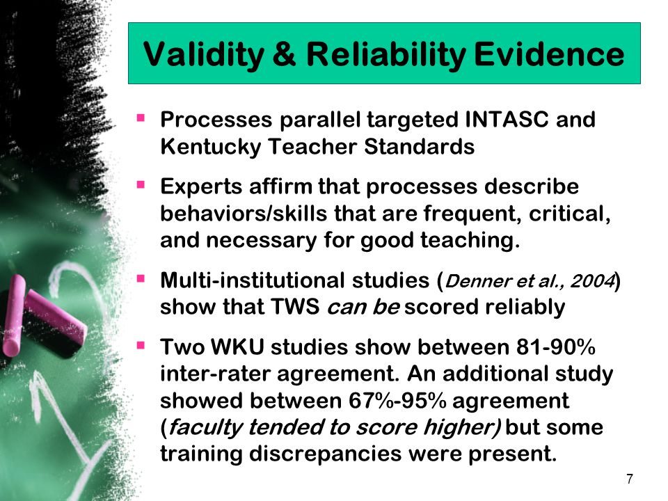 7 Validity & Reliability Evidence  Processes parallel targeted INTASC and Kentucky Teacher Standards  Experts affirm that processes describe behaviors/skills that are frequent, critical, and necessary for good teaching.