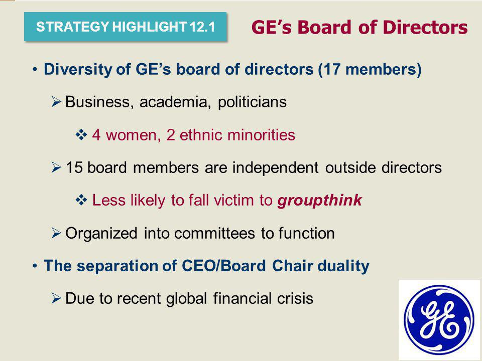 1–21 STRATEGY HIGHLIGHT 12.1 GE's Board of Directors Diversity of GE's board of directors (17 members)  Business, academia, politicians  4 women, 2 ethnic minorities  15 board members are independent outside directors  Less likely to fall victim to groupthink  Organized into committees to function The separation of CEO/Board Chair duality  Due to recent global financial crisis