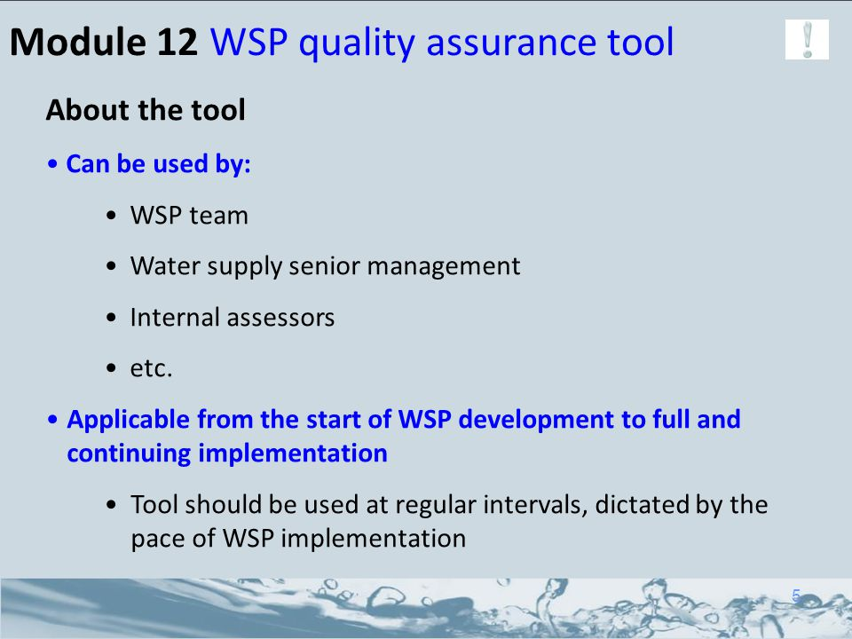 Module 12 WSP quality assurance tool About the tool Can be used by: WSP team Water supply senior management Internal assessors etc. Applicable from th