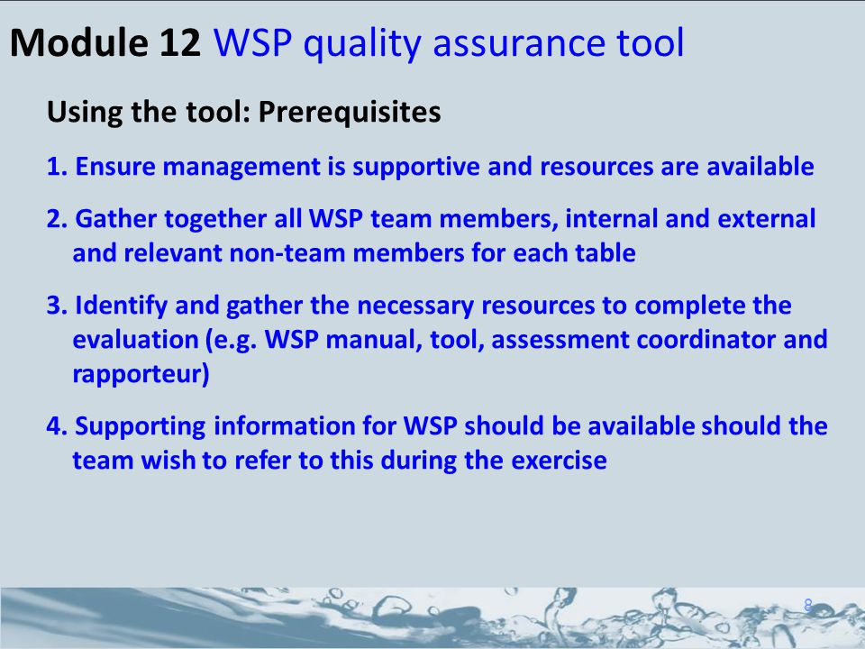 Module 12 WSP quality assurance tool Using the tool: Prerequisites 1. Ensure management is supportive and resources are available 2. Gather together a
