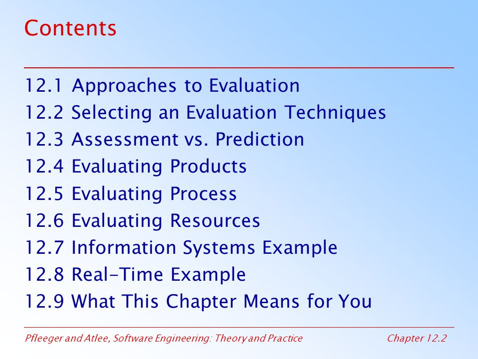 Pfleeger and Atlee, Software Engineering: Theory and PracticeChapter 12.3 Chapter 12 Objectives Feature analysis, case studies, surveys, and experiments Measurement and validation Capability maturity, ISO 9000, and other process models People maturity Evaluating development artifacts Return of investment