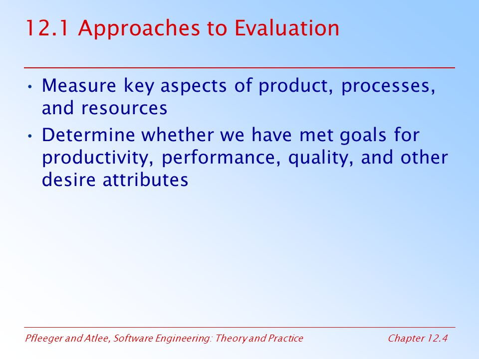 Pfleeger and Atlee, Software Engineering: Theory and PracticeChapter 12.35 12.4 Evaluating Products Dromey Quality Model Example (continued) The model is based on the following five steps –identify a set of high-level quality attributes –identify product components –identify and classify the most significant, tangible, quality-carrying properties for each component –propose a set of axioms for linking product properties to quality attributes –evaluate the model, identify its weaknesses, and refine or recreate it