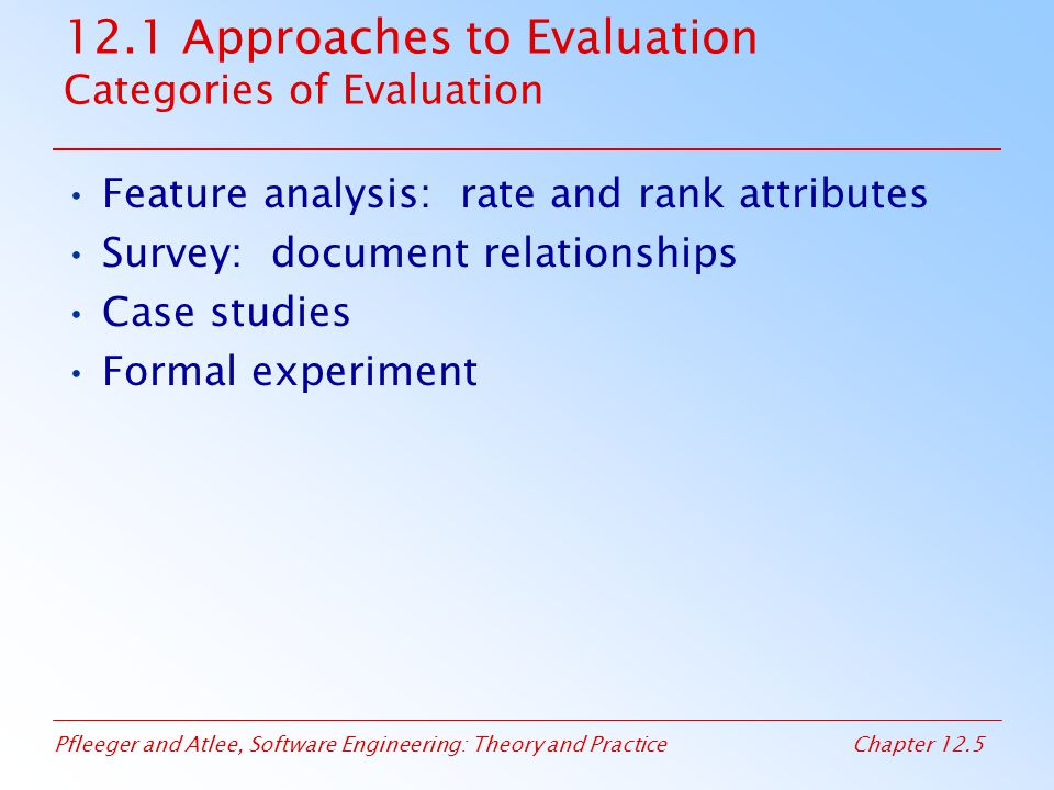 Pfleeger and Atlee, Software Engineering: Theory and PracticeChapter 12.6 12.1 Approaches to Evaluation Feature Analysis Example: Buying a Design Tool List five key attributes that the tool should have Identify three possible tools and rate the criterion Examine the scores, creating a total score based on the importance of each criterion Based on the score, we select the highest score (t-OO-1)