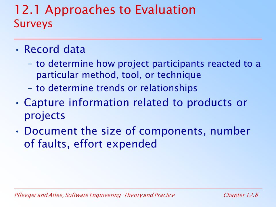 Pfleeger and Atlee, Software Engineering: Theory and PracticeChapter 12.79 12.5 Evaluating Process SPICE SPICE is intended to harmonize and extend the existing approaches (e.g., CMM, BOOTSTRAP) SPICE is recommended for process improvement and capability determination Two types of practices –Base practices: essential activities of a specific process –Generic practices: institutionalization (implement a process in a general way)