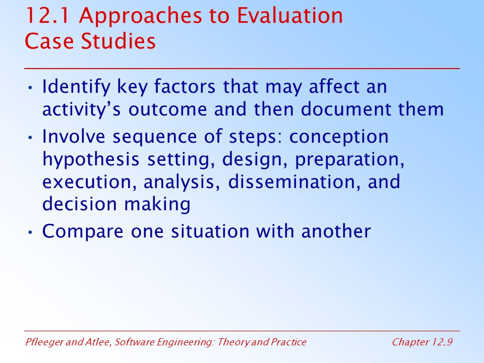 Pfleeger and Atlee, Software Engineering: Theory and PracticeChapter 12.10 12.1 Approaches to Evaluation Case Study Types Sister projects: each is typical and has similar values for the independent variables Baseline: compare single project to organizational norm Random selection: partition single project into parts