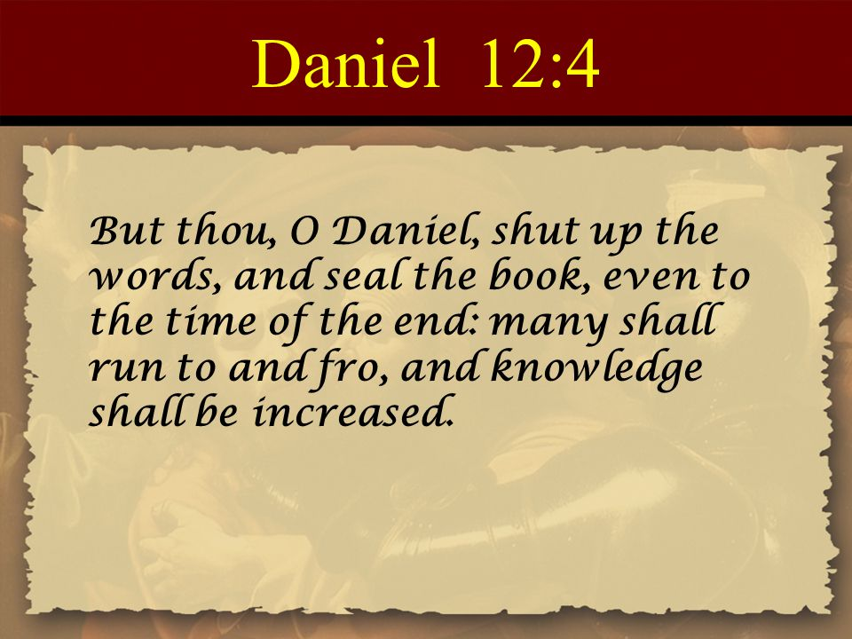 Daniel 12:4 But thou, O Daniel, shut up the words, and seal the book, even to the time of the end: many shall run to and fro, and knowledge shall be i