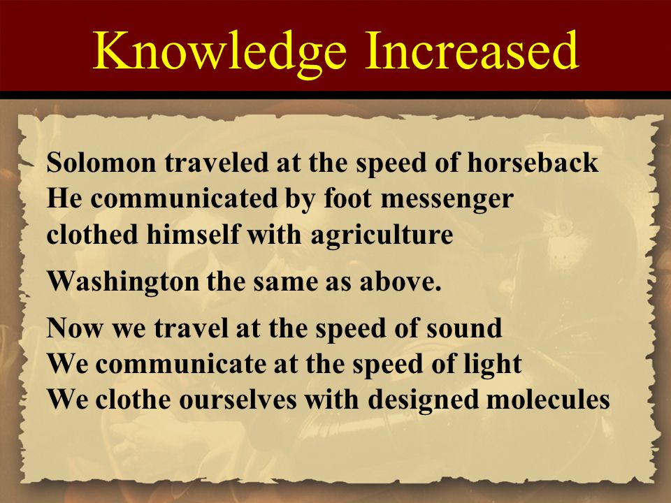 Knowledge Increased Solomon traveled at the speed of horseback He communicated by foot messenger clothed himself with agriculture Washington the same