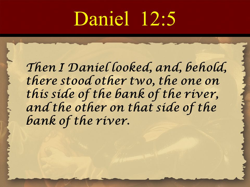 Daniel 12:5 Then I Daniel looked, and, behold, there stood other two, the one on this side of the bank of the river, and the other on that side of the
