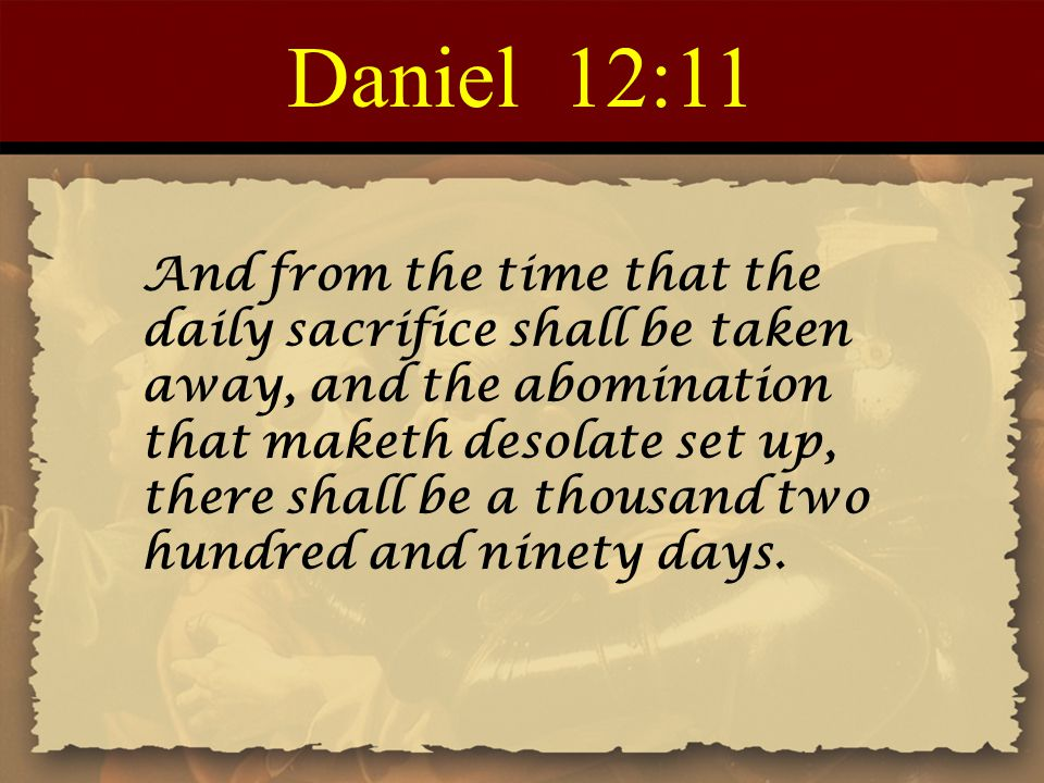 Daniel 12:11 And from the time that the daily sacrifice shall be taken away, and the abomination that maketh desolate set up, there shall be a thousan