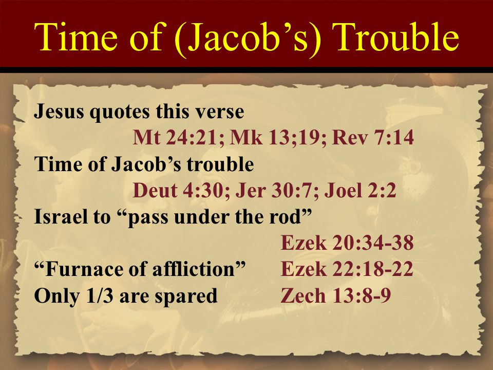 """Time of (Jacob's) Trouble Jesus quotes this verse Mt 24:21; Mk 13;19; Rev 7:14 Time of Jacob's trouble Deut 4:30; Jer 30:7; Joel 2:2 Israel to """"pass u"""