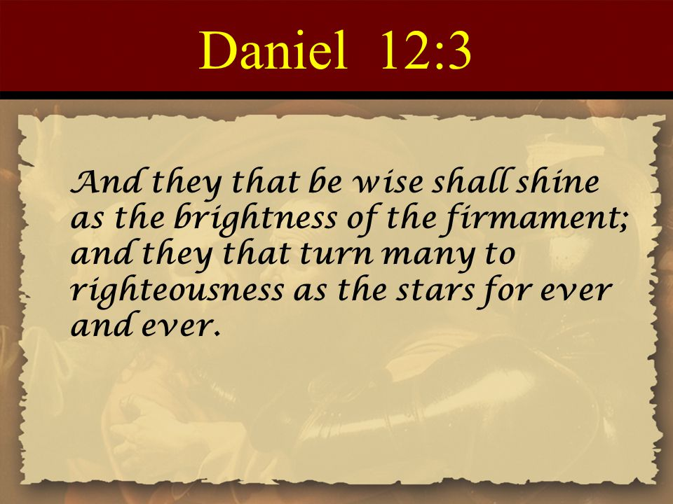 Daniel 12:3 And they that be wise shall shine as the brightness of the firmament; and they that turn many to righteousness as the stars for ever and e