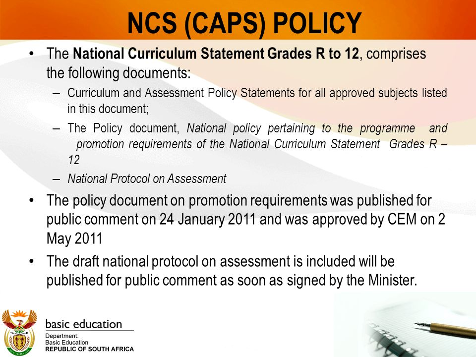 NCS (CAPS) POLICY The National Curriculum Statement Grades R to 12, comprises the following documents: – Curriculum and Assessment Policy Statements for all approved subjects listed in this document; – The Policy document, National policy pertaining to the programme and promotion requirements of the National Curriculum Statement Grades R – 12 – National Protocol on Assessment The policy document on promotion requirements was published for public comment on 24 January 2011 and was approved by CEM on 2 May 2011 The draft national protocol on assessment is included will be published for public comment as soon as signed by the Minister.