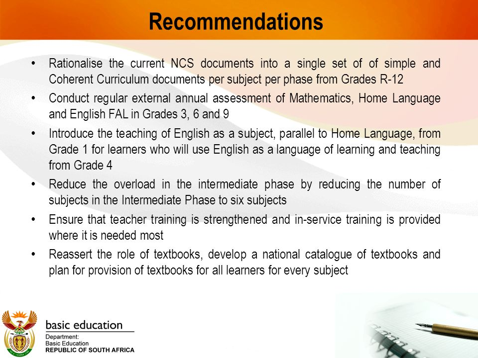 Recommendations Rationalise the current NCS documents into a single set of of simple and Coherent Curriculum documents per subject per phase from Grades R-12 Conduct regular external annual assessment of Mathematics, Home Language and English FAL in Grades 3, 6 and 9 Introduce the teaching of English as a subject, parallel to Home Language, from Grade 1 for learners who will use English as a language of learning and teaching from Grade 4 Reduce the overload in the intermediate phase by reducing the number of subjects in the Intermediate Phase to six subjects Ensure that teacher training is strengthened and in-service training is provided where it is needed most Reassert the role of textbooks, develop a national catalogue of textbooks and plan for provision of textbooks for all learners for every subject
