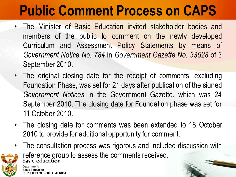 Public Comment Process on CAPS The Minister of Basic Education invited stakeholder bodies and members of the public to comment on the newly developed Curriculum and Assessment Policy Statements by means of Government Notice No.