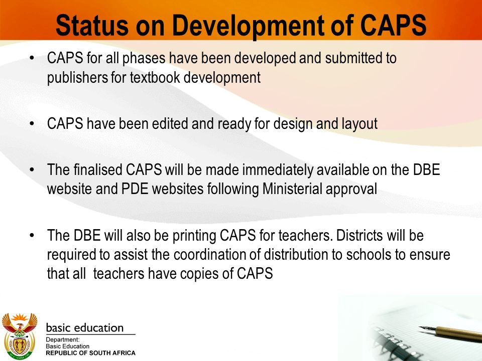 Status on Development of CAPS CAPS for all phases have been developed and submitted to publishers for textbook development CAPS have been edited and ready for design and layout The finalised CAPS will be made immediately available on the DBE website and PDE websites following Ministerial approval The DBE will also be printing CAPS for teachers.