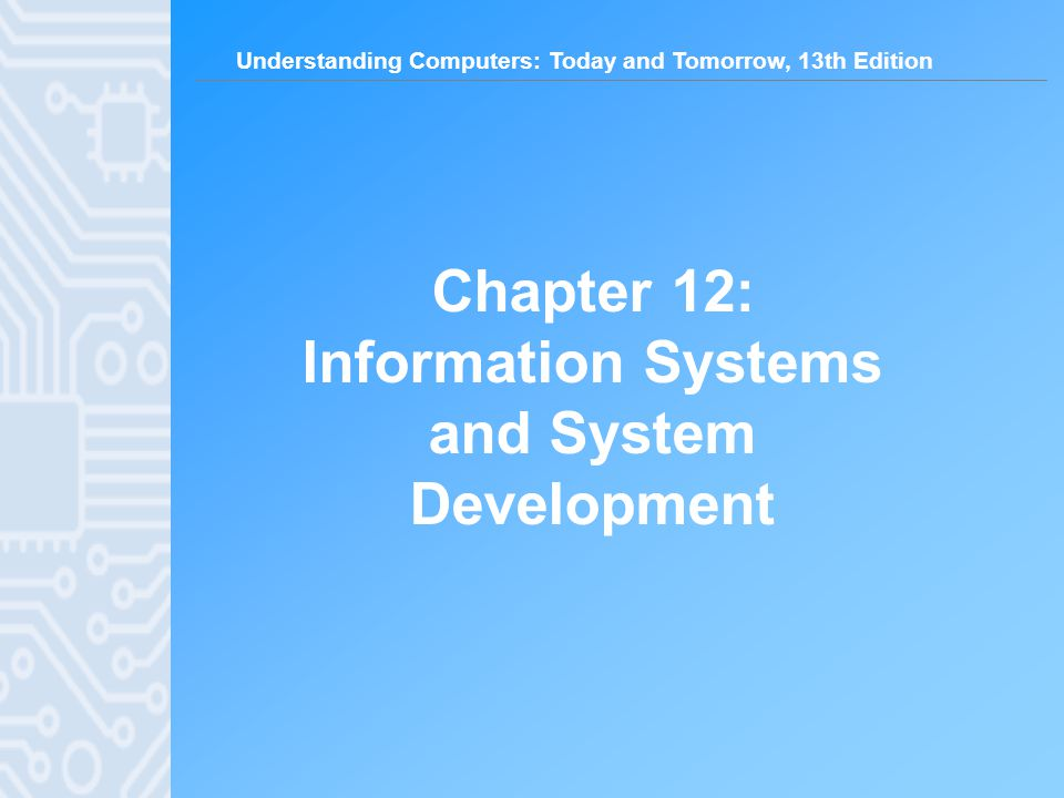 Understanding Computers: Today and Tomorrow, 13th Edition Chapter 12: Information Systems and System Development