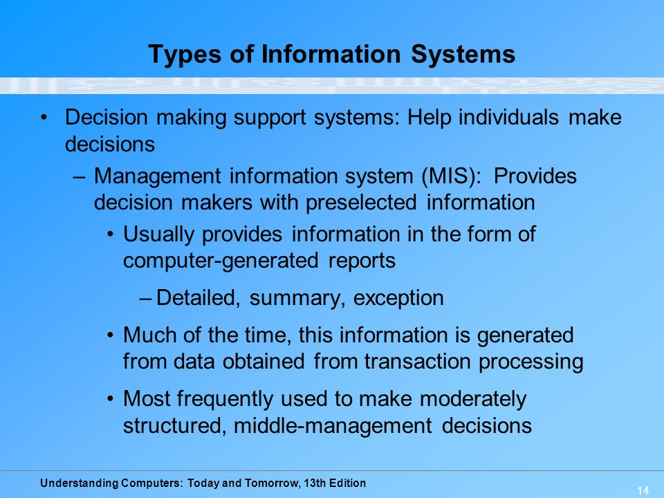 Understanding Computers: Today and Tomorrow, 13th Edition 14 Types of Information Systems Decision making support systems: Help individuals make decisions –Management information system (MIS): Provides decision makers with preselected information Usually provides information in the form of computer-generated reports –Detailed, summary, exception Much of the time, this information is generated from data obtained from transaction processing Most frequently used to make moderately structured, middle-management decisions