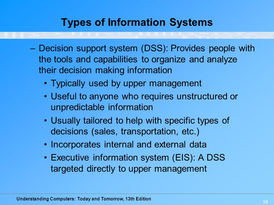 Understanding Computers: Today and Tomorrow, 13th Edition 16 Types of Information Systems –Decision support system (DSS): Provides people with the tools and capabilities to organize and analyze their decision making information Typically used by upper management Useful to anyone who requires unstructured or unpredictable information Usually tailored to help with specific types of decisions (sales, transportation, etc.) Incorporates internal and external data Executive information system (EIS): A DSS targeted directly to upper management