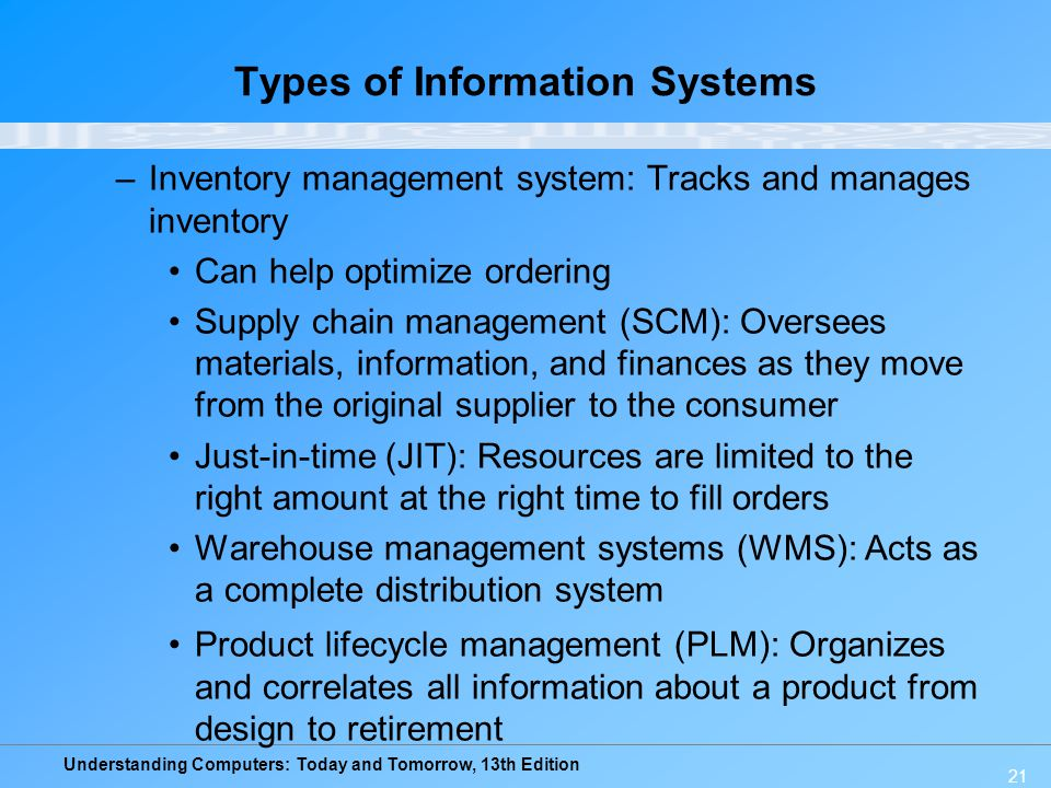 Understanding Computers: Today and Tomorrow, 13th Edition 21 Types of Information Systems –Inventory management system: Tracks and manages inventory C