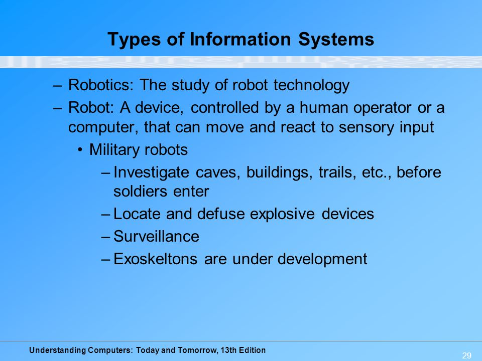 Understanding Computers: Today and Tomorrow, 13th Edition 29 Types of Information Systems –Robotics: The study of robot technology –Robot: A device, c