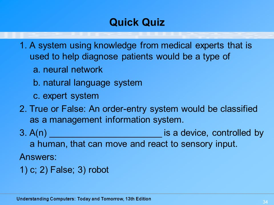Understanding Computers: Today and Tomorrow, 13th Edition 34 Quick Quiz 1. A system using knowledge from medical experts that is used to help diagnose