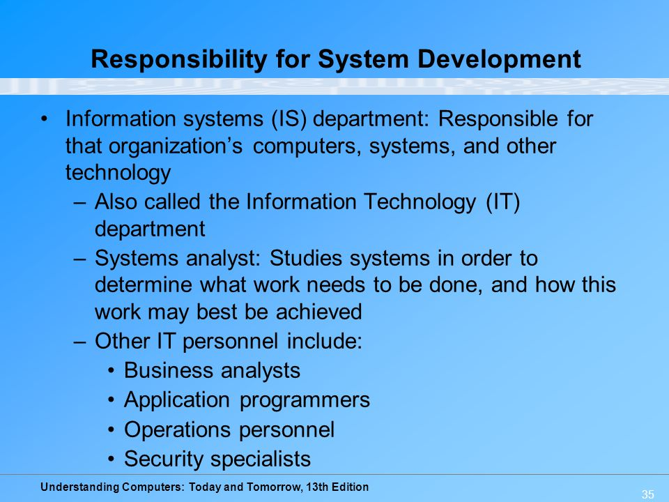 Understanding Computers: Today and Tomorrow, 13th Edition 35 Responsibility for System Development Information systems (IS) department: Responsible for that organization's computers, systems, and other technology –Also called the Information Technology (IT) department –Systems analyst: Studies systems in order to determine what work needs to be done, and how this work may best be achieved –Other IT personnel include: Business analysts Application programmers Operations personnel Security specialists