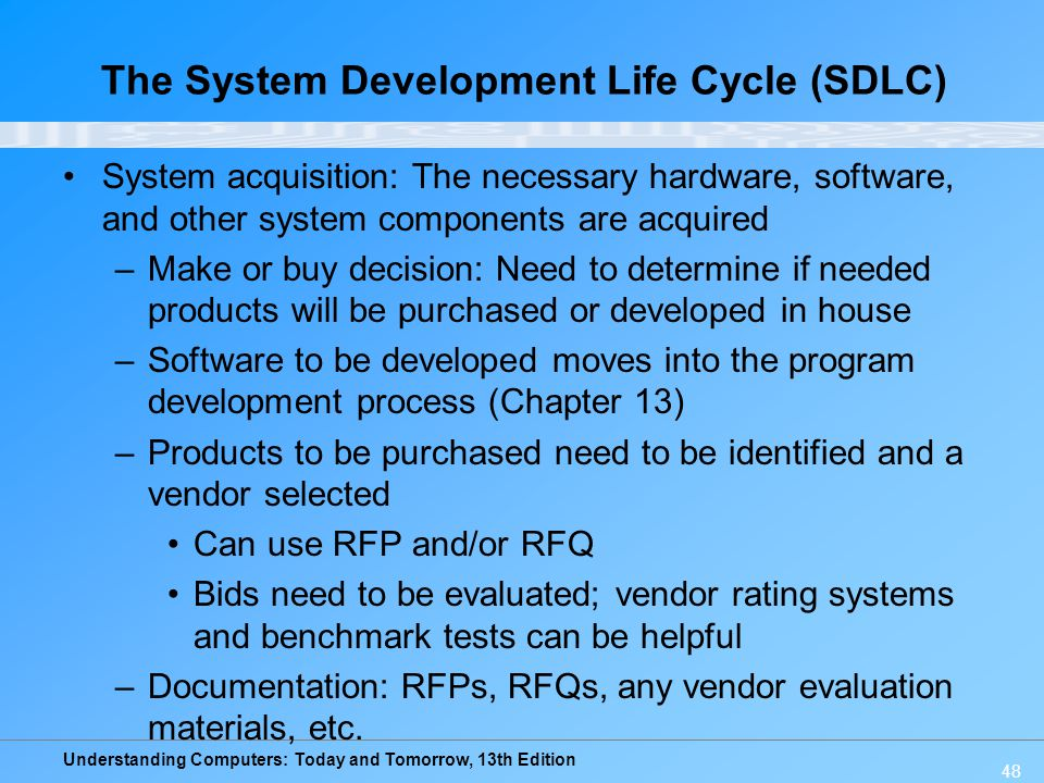 Understanding Computers: Today and Tomorrow, 13th Edition 48 System acquisition: The necessary hardware, software, and other system components are acquired –Make or buy decision: Need to determine if needed products will be purchased or developed in house –Software to be developed moves into the program development process (Chapter 13) –Products to be purchased need to be identified and a vendor selected Can use RFP and/or RFQ Bids need to be evaluated; vendor rating systems and benchmark tests can be helpful –Documentation: RFPs, RFQs, any vendor evaluation materials, etc.
