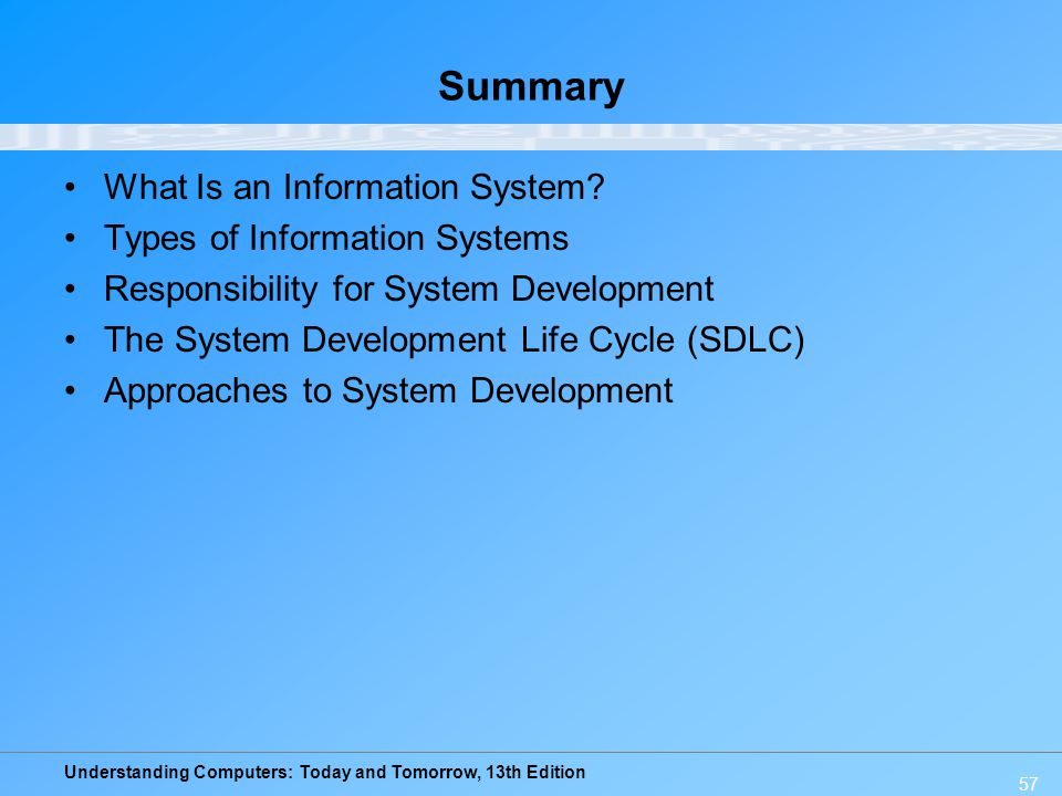 Understanding Computers: Today and Tomorrow, 13th Edition 57 Summary What Is an Information System? Types of Information Systems Responsibility for Sy