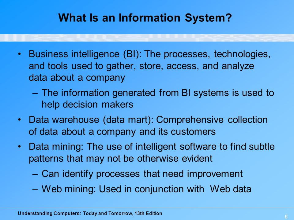 Understanding Computers: Today and Tomorrow, 13th Edition 6 What Is an Information System? Business intelligence (BI): The processes, technologies, an