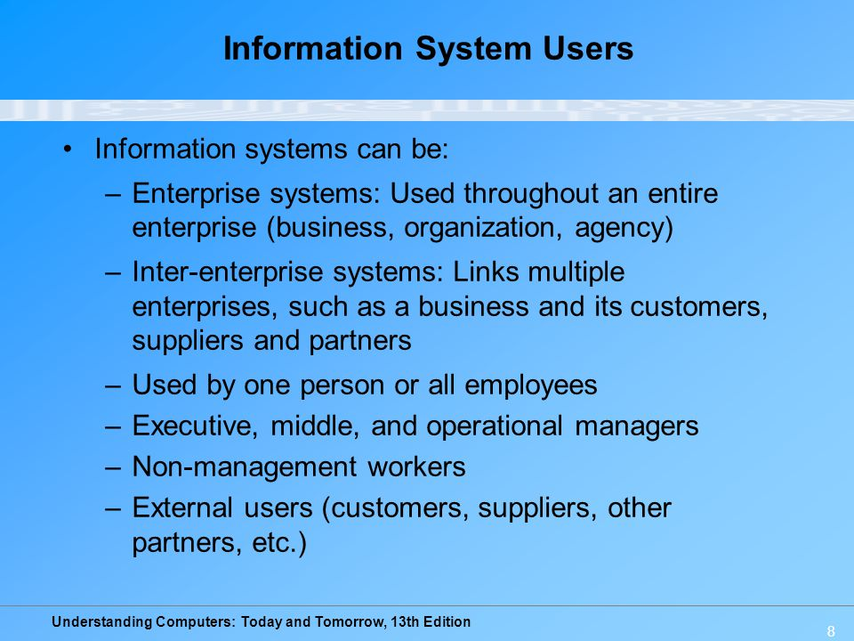 Understanding Computers: Today and Tomorrow, 13th Edition 8 Information System Users Information systems can be: –Enterprise systems: Used throughout