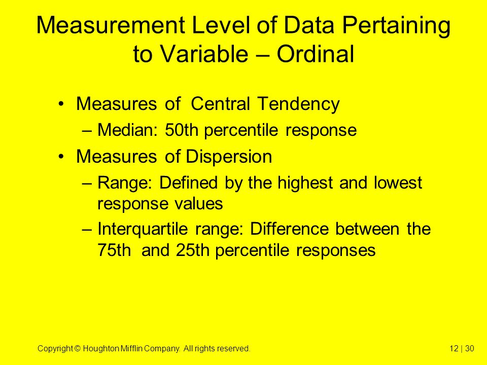 Copyright © Houghton Mifflin Company. All rights reserved.12 | 30 Measurement Level of Data Pertaining to Variable – Ordinal Measures of Central Tende