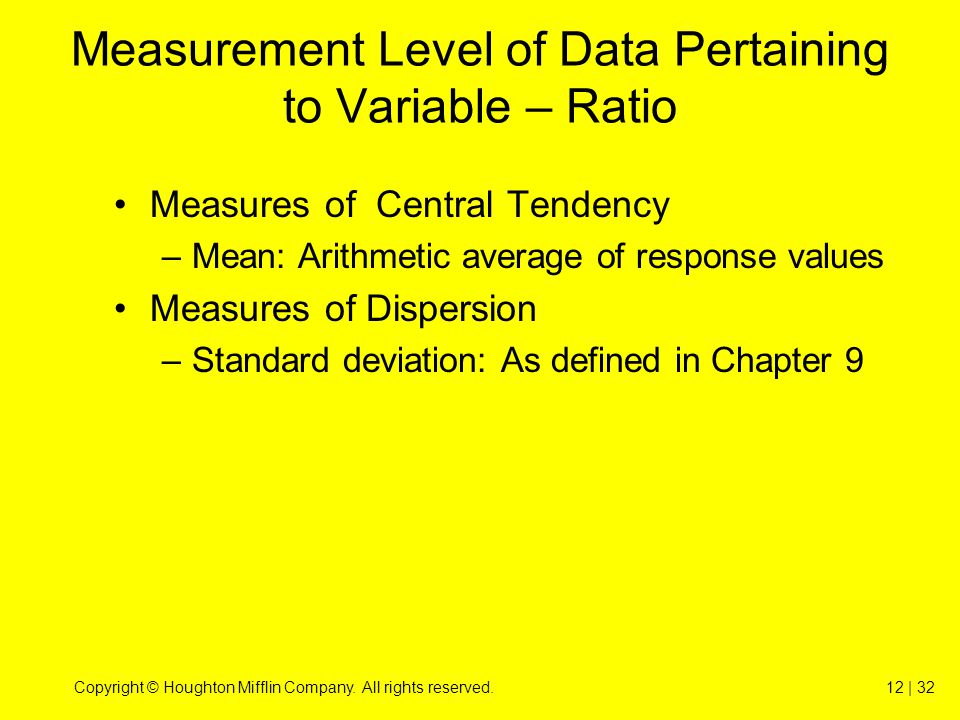 Copyright © Houghton Mifflin Company. All rights reserved.12 | 32 Measurement Level of Data Pertaining to Variable – Ratio Measures of Central Tendenc