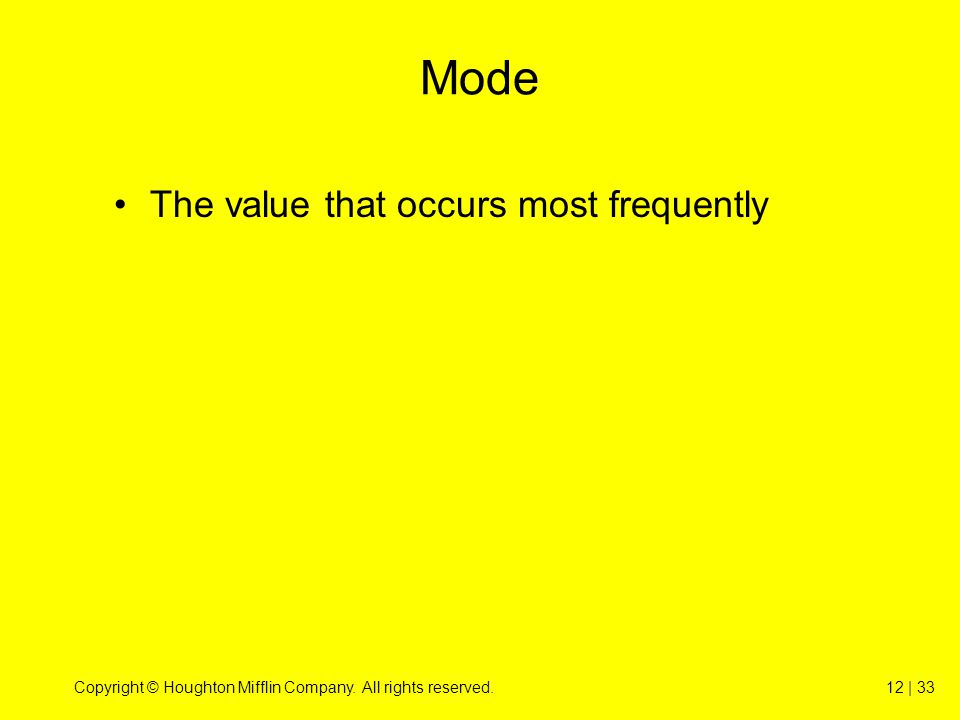 Copyright © Houghton Mifflin Company. All rights reserved.12 | 33 Mode The value that occurs most frequently