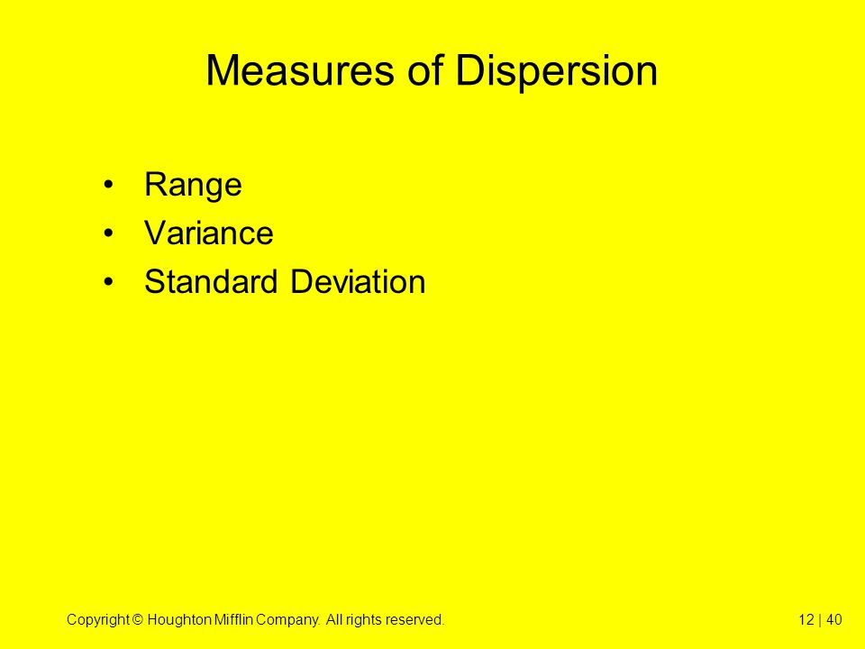 Copyright © Houghton Mifflin Company. All rights reserved.12 | 40 Measures of Dispersion Range Variance Standard Deviation