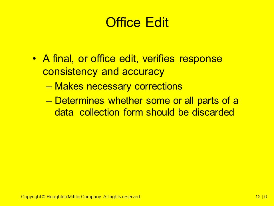 Copyright © Houghton Mifflin Company. All rights reserved.12 | 6 Office Edit A final, or office edit, verifies response consistency and accuracy –Make