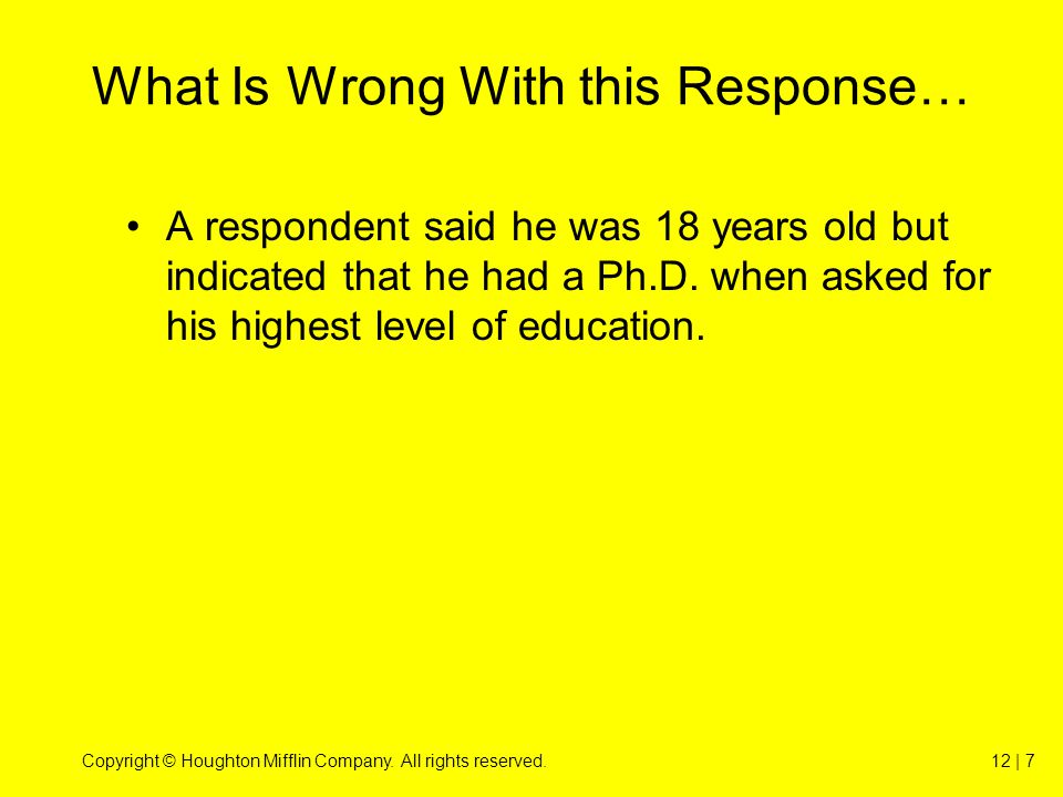 Copyright © Houghton Mifflin Company. All rights reserved.12 | 7 What Is Wrong With this Response… A respondent said he was 18 years old but indicated