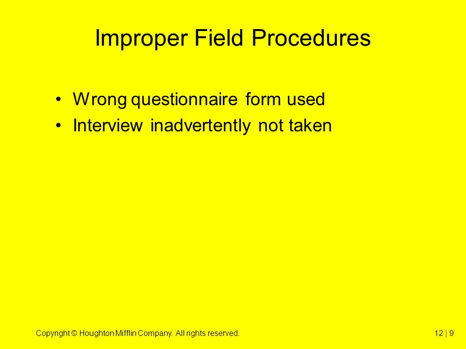 Copyright © Houghton Mifflin Company. All rights reserved.12 | 9 Improper Field Procedures Wrong questionnaire form used Interview inadvertently not t