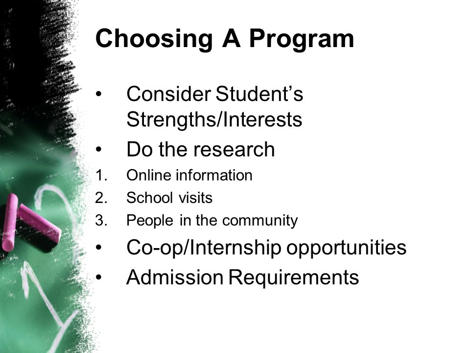 Choosing A Program Consider Student's Strengths/Interests Do the research 1.Online information 2.School visits 3.People in the community Co-op/Interns