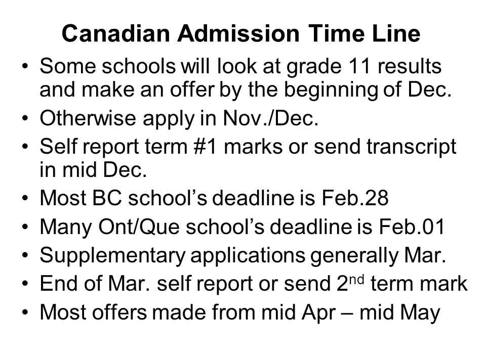 Canadian Admission Time Line Some schools will look at grade 11 results and make an offer by the beginning of Dec. Otherwise apply in Nov./Dec. Self r