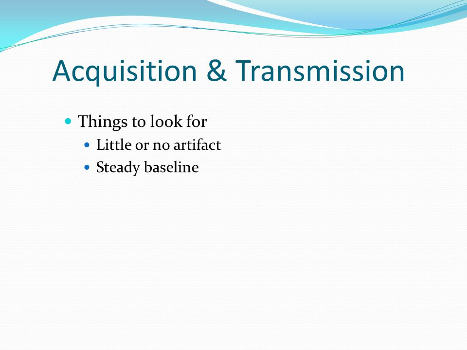 Acquisition & Transmission Things to look for Little or no artifact Steady baseline