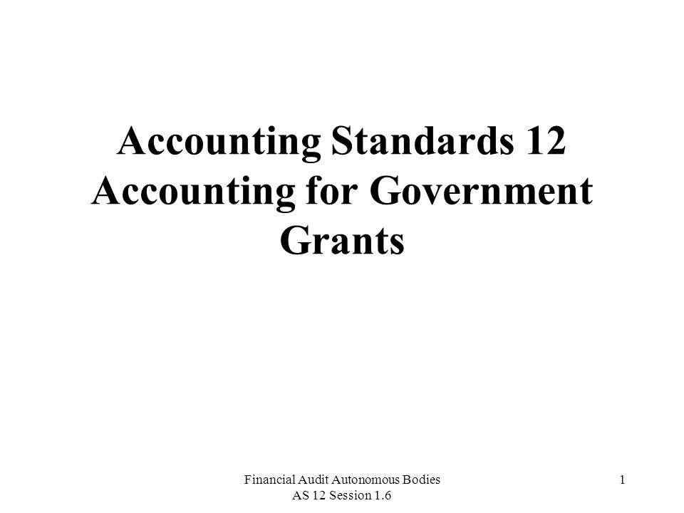 Financial Audit Autonomous Bodies AS 12 Session 1.6 1 Accounting Standards 12 Accounting for Government Grants