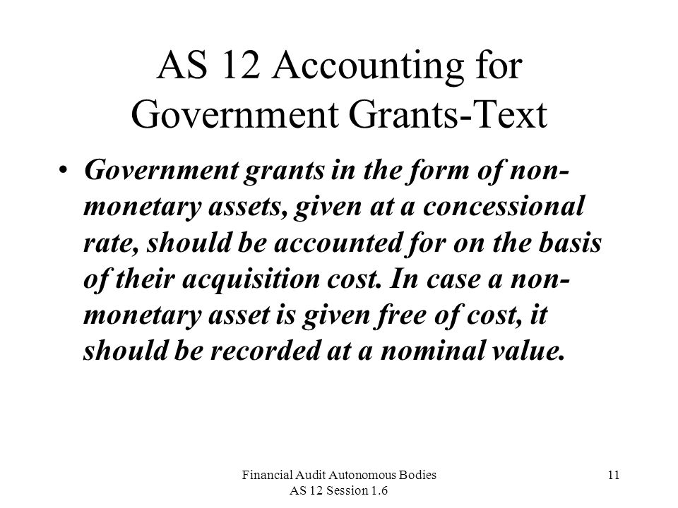 Financial Audit Autonomous Bodies AS 12 Session 1.6 11 AS 12 Accounting for Government Grants-Text Government grants in the form of non- monetary assets, given at a concessional rate, should be accounted for on the basis of their acquisition cost.