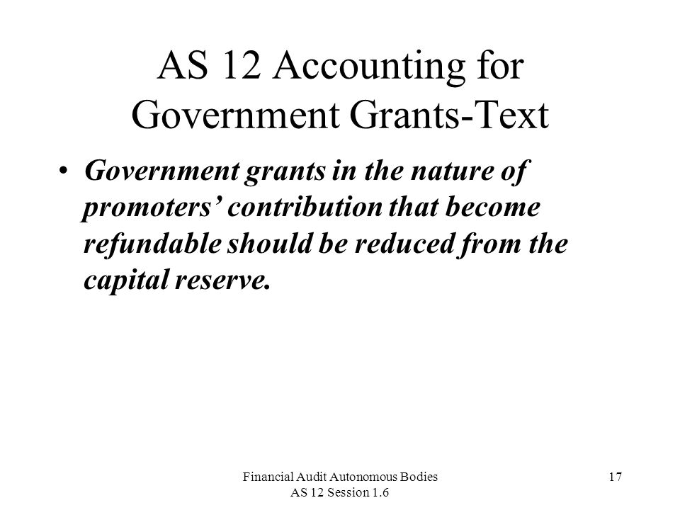 Financial Audit Autonomous Bodies AS 12 Session 1.6 17 AS 12 Accounting for Government Grants-Text Government grants in the nature of promoters' contribution that become refundable should be reduced from the capital reserve.