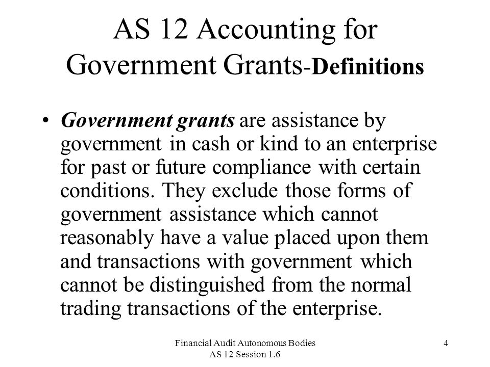 Financial Audit Autonomous Bodies AS 12 Session 1.6 4 AS 12 Accounting for Government Grants -Definitions Government grants are assistance by government in cash or kind to an enterprise for past or future compliance with certain conditions.