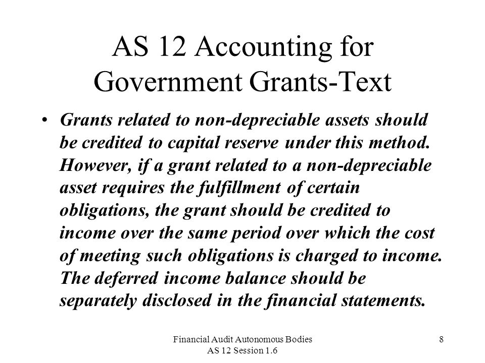 Financial Audit Autonomous Bodies AS 12 Session 1.6 8 AS 12 Accounting for Government Grants-Text Grants related to non-depreciable assets should be credited to capital reserve under this method.