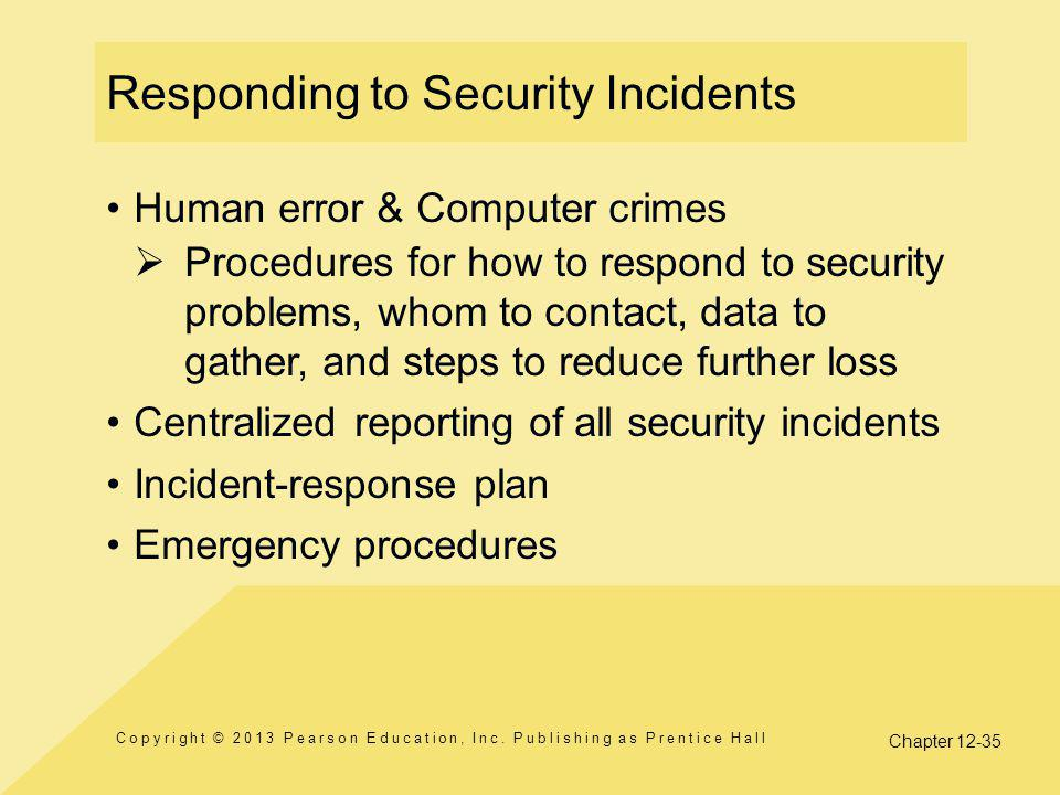 Chapter 12-35 Responding to Security Incidents Human error & Computer crimes  Procedures for how to respond to security problems, whom to contact, data to gather, and steps to reduce further loss Centralized reporting of all security incidents Incident-response plan Emergency procedures Copyright © 2013 Pearson Education, Inc.